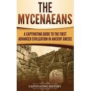 The Mycenaeans: A Captivating Guide to the First Advanced Civilization in Ancient Greece, Hardcover/Captivating History