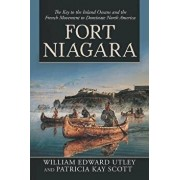 Fort Niagara: The Key to the Inland Oceans and the French Movement to Dominate North America, Paperback/William Edward Utley
