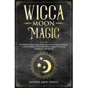 Wicca Moon Magic: The Ultimate Guide to Lunar Spells, Wiccan Moon Magic and Rituals. A Book of Shadows for Wiccans, Witches, Pagans & Wi, Paperback/Esther Arin Spells