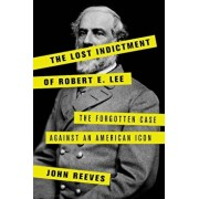 The Lost Indictment of Robert E. Lee: The Forgotten Case Against an American Icon, Hardcover/John Reeves