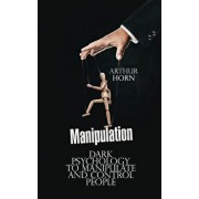 Manipulation: Dark Psychology to Manipulate and Control People, Paperback/Arthur Horn