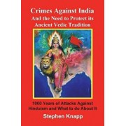 Crimes Against India: And the Need to Protect Its Ancient Vedic Tradition: 1000 Years of Attacks Against Hinduism and What to Do about It, Paperback/Stephen Knapp