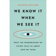 We Know It When We See It: What the Neurobiology of Vision Tells Us about How We Think, Hardcover/Richard Masland