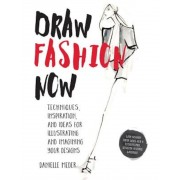 Draw Fashion Now: Techniques, Inspiration, and Ideas for Illustrating and Imagining Your Designs - With Fashion Paper Dolls and a Custom, Paperback