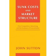 Sunk Costs and Market Structure: Price Competition, Advertising, and the Evolution of Concentration, Paperback/John Sutton