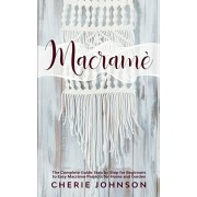 Macram: The Complete Guide Step by Step for Beginners to Easy Macrame Projects for Home and Garden, Paperback/Cherie Johnson