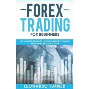 Forex Trading For Beginners The Ultimate Strategies On How To Profit In Trading And Generate Passive Income, Paperback/Leonardo Turner