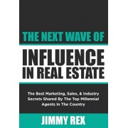 The Next Wave of Influence in Real Estate: The Best Marketing, Sales, and Industry Secrets Shared by the Top Millennial Real Estate Agents in the Coun, Paperback/Jimmy Rex