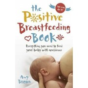 The Positive Breastfeeding Book: Everything You Need to Feed Your Baby with Confidence, Paperback/Amy Brown