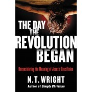 The Day the Revolution Began: Reconsidering the Meaning of Jesus's Crucifixion, Hardcover