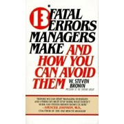 13 Fatal Errors Managers Make and How You Can Avoid Them, Paperback/W. Steven Brown