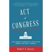 Act of Congress: How America's Essential Institution Works, and How It Doesn't, Paperback/Robert G. Kaiser