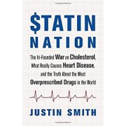 Statin Nation: The Ill-Founded War on Cholesterol, What Really Causes Heart Disease, and the Truth about the Most Overprescribed Drug, Paperback/Justin Smith