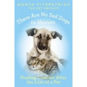There Are No Sad Dogs in Heaven: Finding Comfort After the Loss of a Pet, Paperback