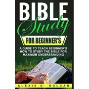 Bible Study for Beginner's: A Guide to Teach Beginner's How to Study the Bible for Maximum Understanding, Paperback/Alexis G. Roldan