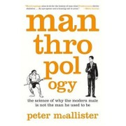 Manthropology: The Science of Why the Modern Male Is Not the Man He Used to Be, Paperback/Peter McAllister