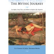 The Mythic Journey: Use Myths, Fairy Tales, and Folklore to Explain Life's Mysteries