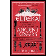 Eureka!. Everything You Ever Wanted to Know About the Ancient Greeks But Were Afraid to Ask, Paperback/Peter Jones