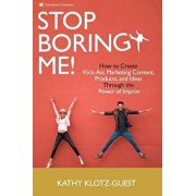 Stop Boring Me!: How to Create Kick-Ass Marketing Content, Products and Ideas Through the Power of Improv, Paperback/Kathy Klotz-Guest
