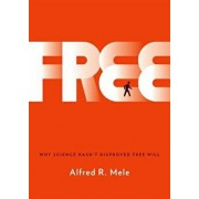 Free: Why Science Hasn't Disproved Free Will, Hardcover/Alfred R. Mele