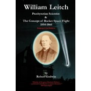 William Leitch. Presbyterian Scientist & The Concept of Rocket Space Eight 1854-1864, Paperback/Robert Godwin