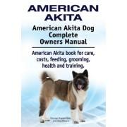 American Akita. American Akita Dog Complete Owners Manual. American Akita Book for Care, Costs, Feeding, Grooming, Health and Training.