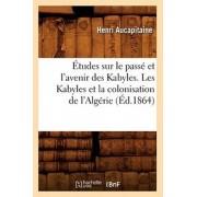 tudes Sur Le Pass Et l'Avenir Des Kabyles. Les Kabyles Et La Colonisation de l'Alg rie, ( d.1864), Paperback/***