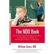 The NDD Book: How Nutrition Deficit Disorder Affects Your Child's Learning, Behavior, and Health, and What You Can Do about It--With, Paperback/William Sears