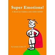 Super Emotions! a Book for Children with ADD/ADHD: Created Especially for Children, Emotional Age 2-8, Super Emotions! Teaches Kids How to Control The, Paperback/Lionel Lowry