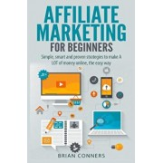Affiliate Marketing for Beginners: Simple, Smart and Proven Strategies to Make a Lot of Money Online, the Easy Way, Paperback/Brian Conners