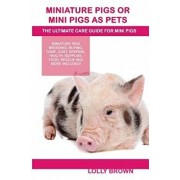 Miniature Pigs or Mini Pigs as Pets: Miniature Pigs Breeding, Buying, Care, Cost, Keeping, Health, Supplies, Food, Rescue and More Included! the Ultim, Paperback/Lolly Brown
