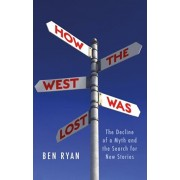 How the West Was Lost. The Decline of a Myth and the Search for New Stories, Hardback/Ben Ryan