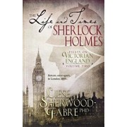 The Life and Times of Sherlock Holmes: Essays on Victorian England, Volume Two, Paperback/Liese Sherwood-Fabre