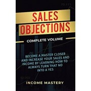 Sales Objections: Become a Master Closer and Increase Your Sales and Income by Learning How to Always Turn That No into a Yes Complete V, Hardcover/Income Mastery