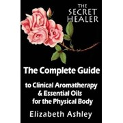 The Complete Guide to Clinical Aromatherapy and the Essential Oils of the Physical Body: Essential Oils for Beginners, Paperback/Mrs Elizabeth Ashley