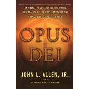 Opus Dei: An Objective Look Behind the Myths and Reality of the Most Controversial Force in the Catholic Church
