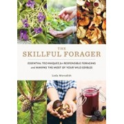 The Skillful Forager: Essential Techniques for Responsible Foraging and Making the Most of Your Wild Edibles, Paperback/Leda Meredith