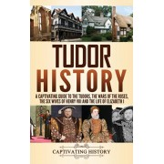 Tudor History: A Captivating Guide to the Tudors, the Wars of the Roses, the Six Wives of Henry VIII and the Life of Elizabeth I, Hardcover/Captivating History