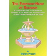 The Fountainhead of Religion: A Comparative Study of the Principle Religions of the World and a Manifestation of Their Common Origin from the Vedas