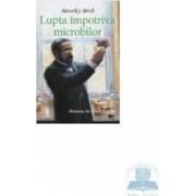 Lupta impotriva microbilor. Povestea lui Louis Pasteur - Beverley Birch