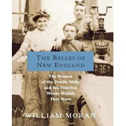 The Belles of New England: The Women of the Textile Mills and the Families Whose Wealth They Wove, Paperback/William Moran