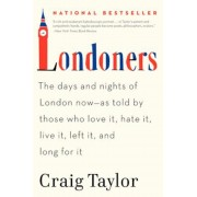 Londoners: The Days and Nights of London Now--As Told by Those Who Love It, Hate It, Live It, Left It, and Long for It, Paperback