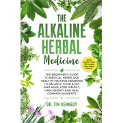 The Alkaline Herbal Medicine: The Beginners Guide to Medicinal Herbs and Healthy Natural Remedies to Balance Your Mind, Lose Weight, Gain Energy and, Paperback/Tim Kennedy