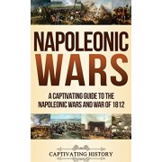 Napoleonic Wars: A Captivating Guide to the Napoleonic Wars and War of 1812, Hardcover/Captivating History