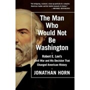 The Man Who Would Not Be Washington: Robert E. Lee's Civil War and His Decision That Changed American History, Paperback/Jonathan Horn