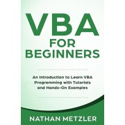 VBA for Beginners: An Introduction to Learn VBA Programming with Tutorials and Hands-On Examples, Paperback/Nathan Metzler