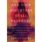 And Your Daughters Shall Prophesy: Stories from the Byways of American Women and Religion, Paperback/Adrian Shirk