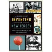 A History of Inventing in New Jersey: From Thomas Edison to the Ice Cream Cone, Paperback/Linda J. Barth