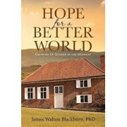 Hope for a Better World: Growing Up Quaker in the Midwest, Paperback/James Walton Blackburn Phd