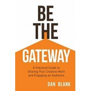 Be the Gateway: A Practical Guide to Sharing Your Creative Work and Engaging an Audience, Paperback/Dan Blank